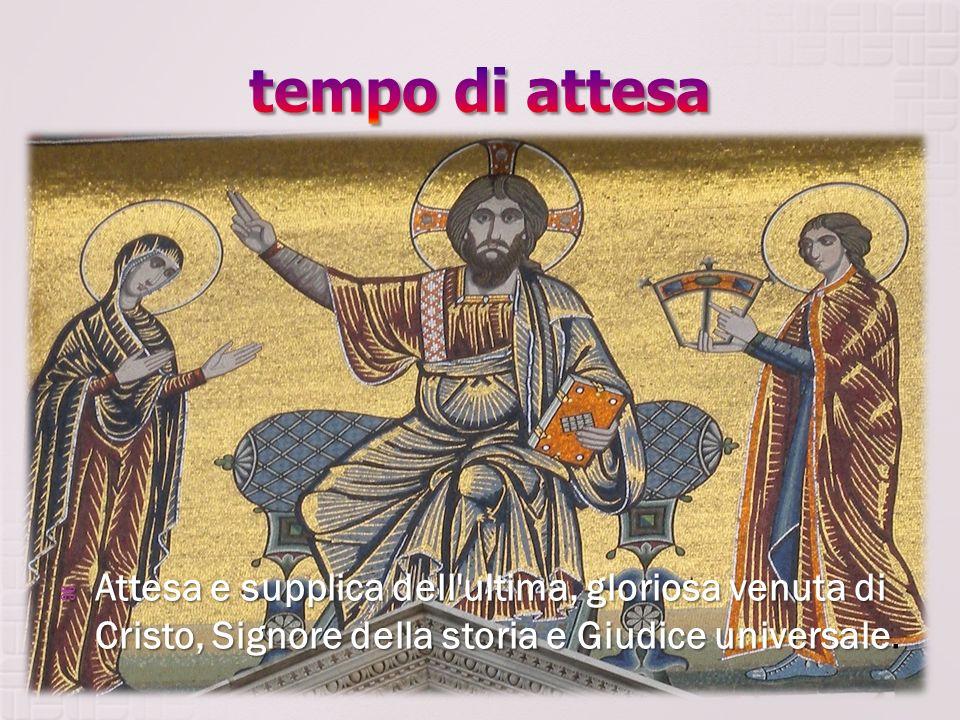 Attesa Attesa e supplica dell'ultima, gloriosa venuta di Cristo, Signore della storia e Giudice universale universale.