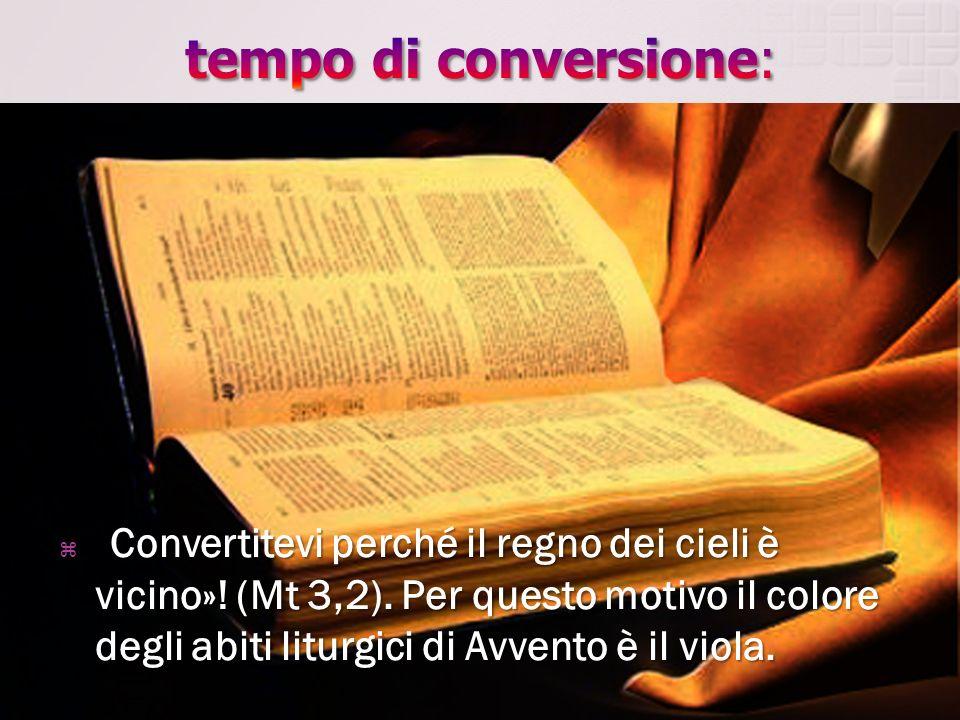 «Convertitevi perché il regno dei cieli è vicino»! (Mt 3,2). Per questo motivo il colore degli abiti liturgici di Avvento è il viola.