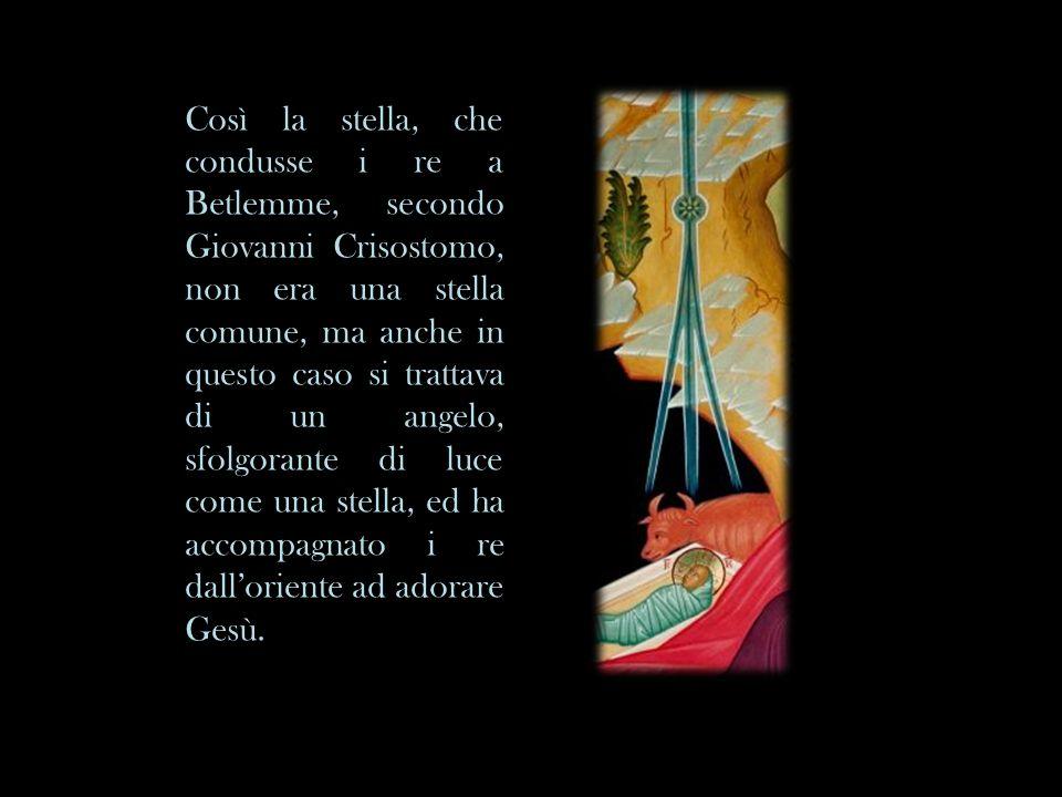 Così la stella, che condusse i re a Betlemme, secondo Giovanni Crisostomo, non era una stella comune, ma anche in questo caso si trattava di un angelo