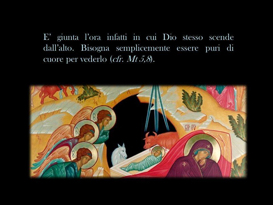 E giunta lora infatti in cui Dio stesso scende dallalto. Bisogna semplicemente essere puri di cuore per vederlo (cfr. Mt 5,8).
