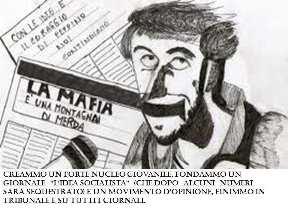 Creammo un forte nucleo giovanile, fondammo un giornale L Idea socialista (che dopo alcuni numeri Sarà Sequestrato) e un movimento d opinione, finimmo in tribunale e su tutti i giornali.