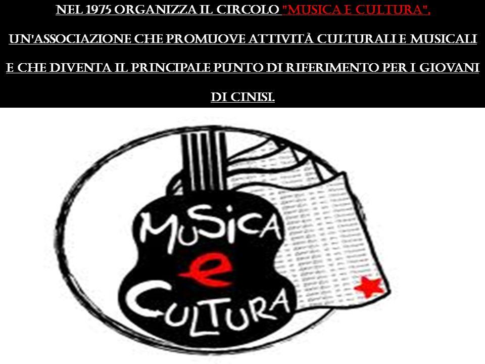 Nel 1975 organizza il Circolo Musica e Cultura , un associazione che promuove attività culturali e musicali e che diventa il principale punto di riferimento per i giovani di Cinisi.