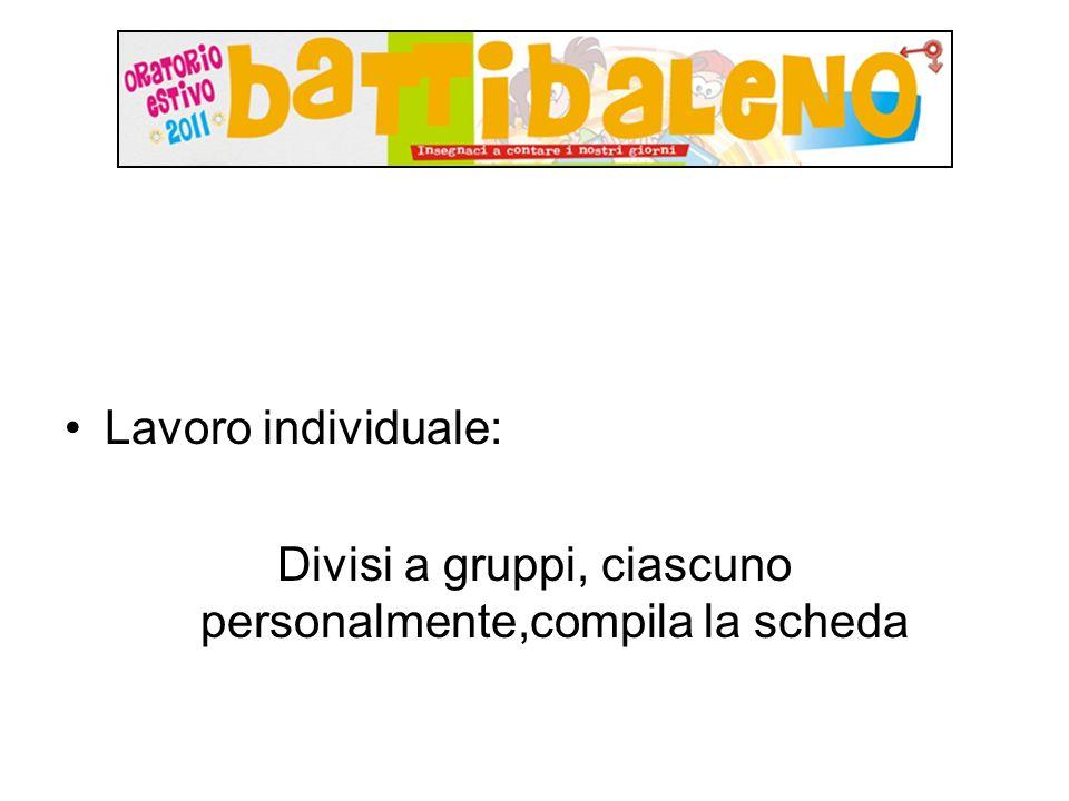 Lavoro individuale: Divisi a gruppi, ciascuno personalmente,compila la scheda