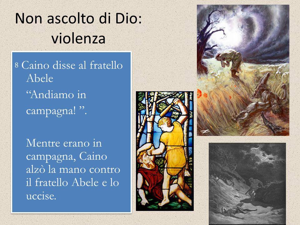 Non ascolto di Dio: violenza 8 Caino disse al fratello Abele Andiamo in campagna!. Mentre erano in campagna, Caino alzò la mano contro il fratello Abe