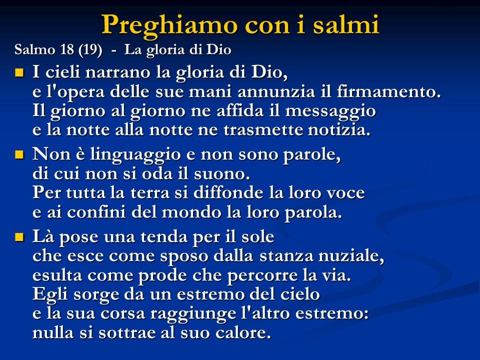 Preghiamo con i salmi Salmo 18 (19) - La gloria di Dio I cieli narrano la gloria di Dio, e l'opera delle sue mani annunzia il firmamento. Il giorno al