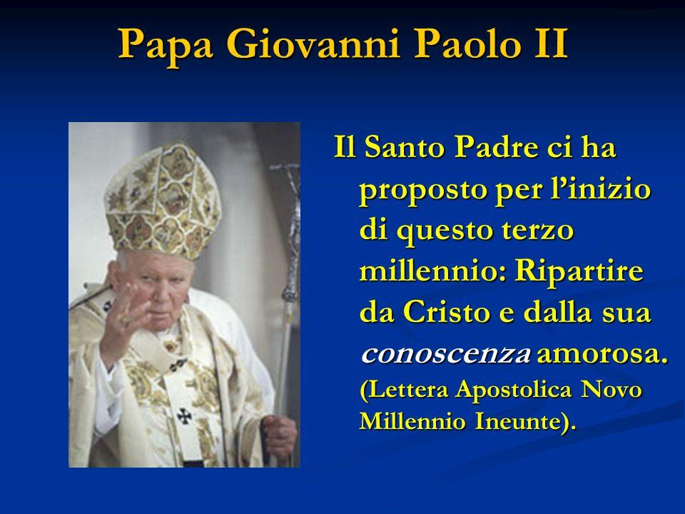 Papa Giovanni Paolo II Il Santo Padre ci ha proposto per linizio di questo terzo millennio: Ripartire da Cristo e dalla sua conoscenza amorosa. (Lette
