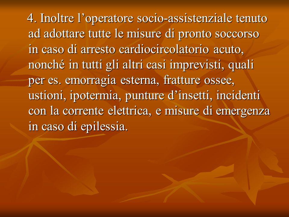 4. Inoltre loperatore socio-assistenziale tenuto ad adottare tutte le misure di pronto soccorso in caso di arresto cardiocircolatorio acuto, nonché in