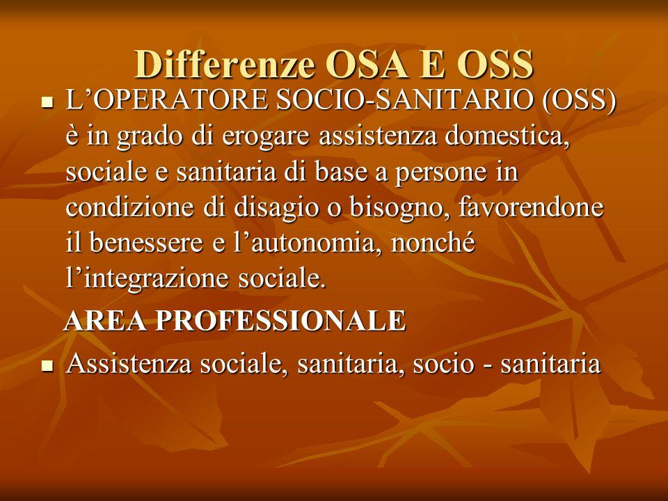 Differenze OSA E OSS LOPERATORE SOCIO-SANITARIO (OSS) è in grado di erogare assistenza domestica, sociale e sanitaria di base a persone in condizione