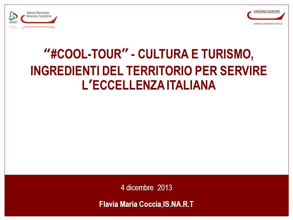 www.isnart.it 1 4 dicembre 2013 Flavia Maria Coccia, IS.NA.R.T #COOL-TOUR - CULTURA E TURISMO, INGREDIENTI DEL TERRITORIO PER SERVIRE LECCELLENZA ITALIANA