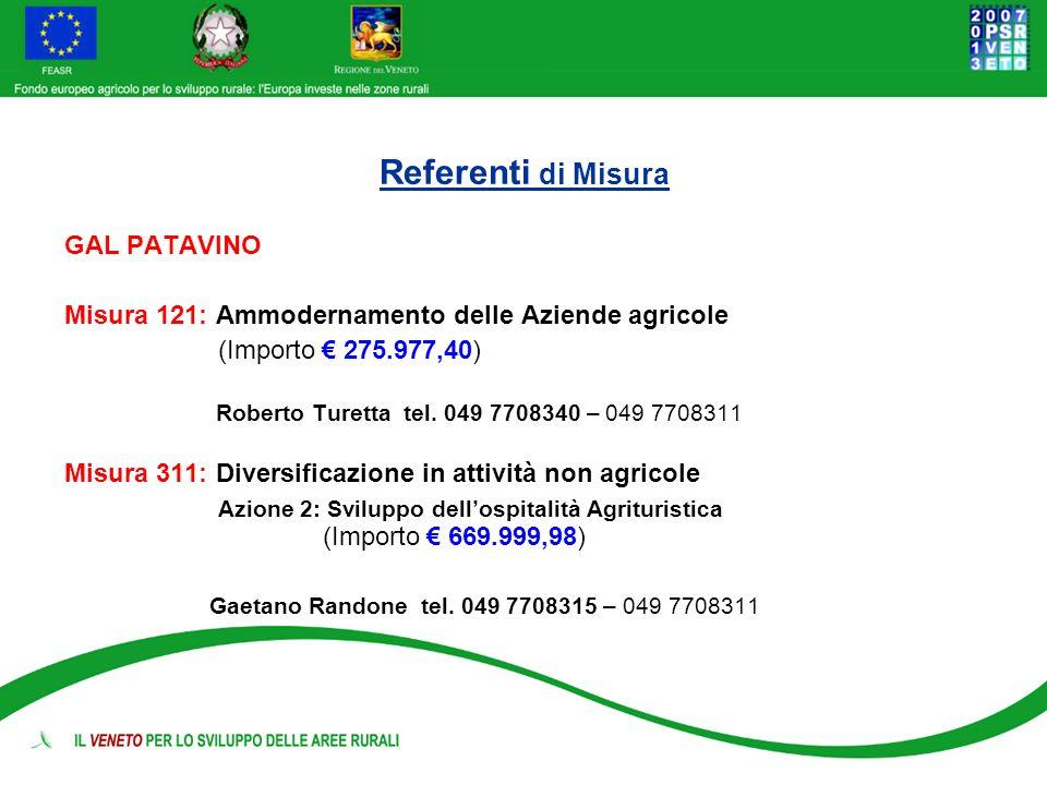 Referenti di Misura GAL PATAVINO Misura 121: Ammodernamento delle Aziende agricole (Importo 275.977,40) Roberto Turetta tel. 049 7708340 – 049 7708311