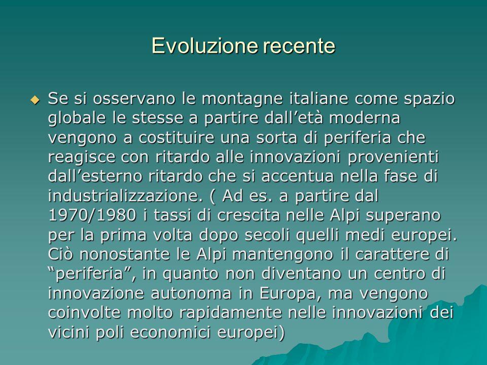 Evoluzione recente Se si osservano le montagne italiane come spazio globale le stesse a partire dalletà moderna vengono a costituire una sorta di periferia che reagisce con ritardo alle innovazioni provenienti dallesterno ritardo che si accentua nella fase di industrializzazione.