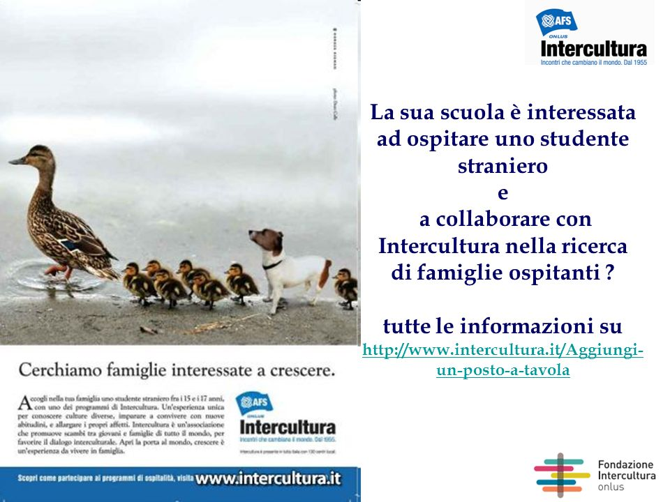 Per contattarmi: Flaminia Bizzarri Relazioni con le istituzioni educative INTERCULTURA Via Venezia, 25 00184 Roma email: bizzarri@intercultura.it Siti utili: www.intercultura.it www.intercultura.it/La-scuola-e-Intercultura www.fondazioneintercultura.it www.scuoleinternazionali.org www.intercultura.it www.intercultura.it/La-scuola-e-Intercultura www.fondazioneintercultura.it www.scuoleinternazionali.org