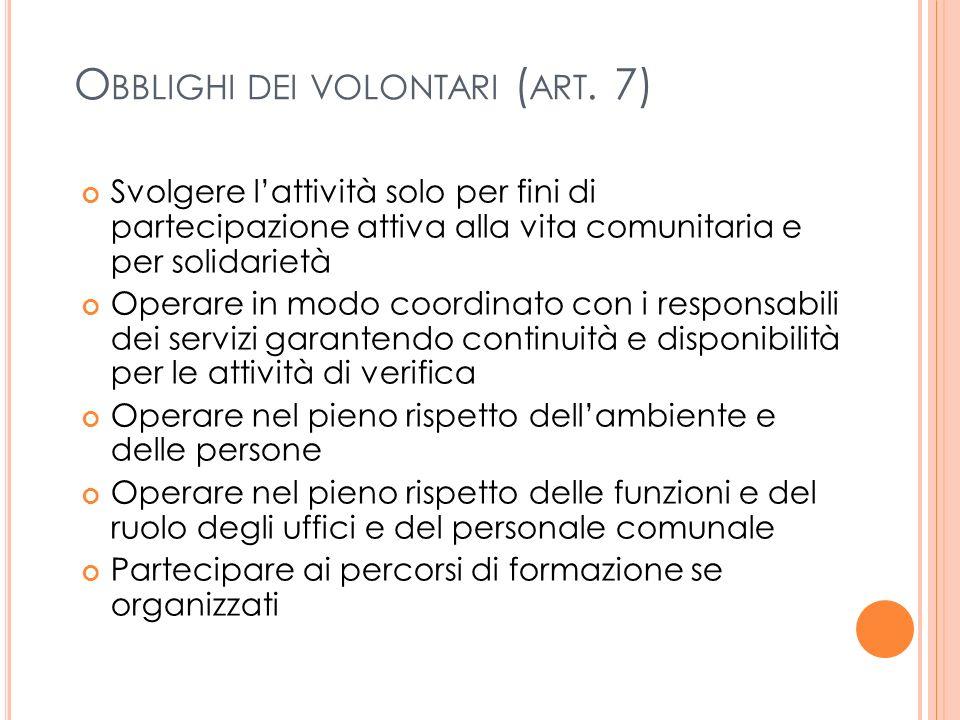 O BBLIGHI DEI VOLONTARI ( ART. 7) Svolgere lattività solo per fini di partecipazione attiva alla vita comunitaria e per solidarietà Operare in modo co