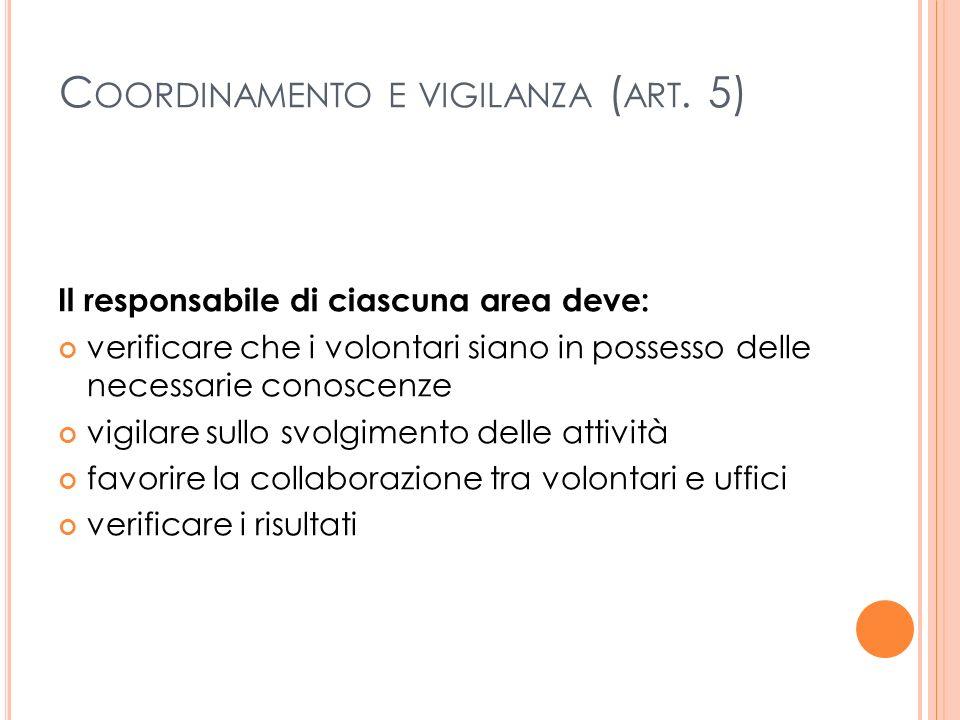 C OORDINAMENTO E VIGILANZA ( ART. 5) Il responsabile di ciascuna area deve: verificare che i volontari siano in possesso delle necessarie conoscenze v