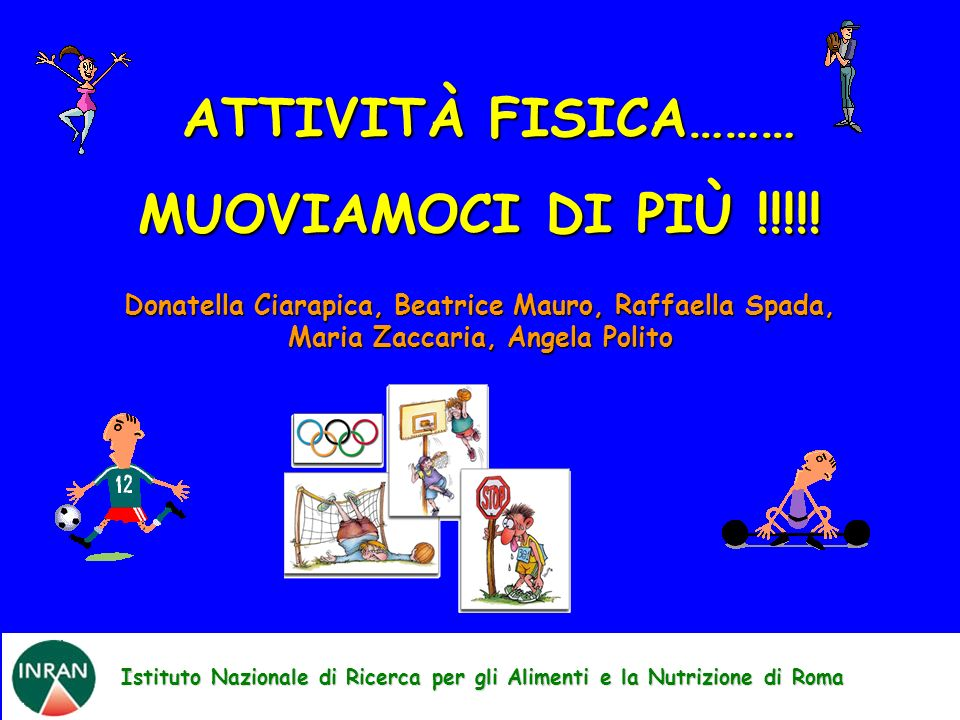 Istituto Nazionale di Ricerca per gli Alimenti e la Nutrizione di Roma ATTIVITÀ FISICA……… ATTIVITÀ FISICA……… MUOVIAMOCI DI PIÙ !!!!! Donatella Ciarapi