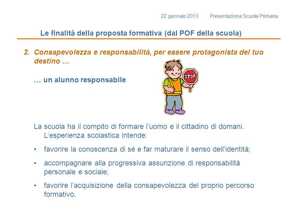 22 gennaio 2013 Presentazione Scuola Primaria Le finalità della proposta formativa (dal POF della scuola) 2. Consapevolezza e responsabilità, per esse