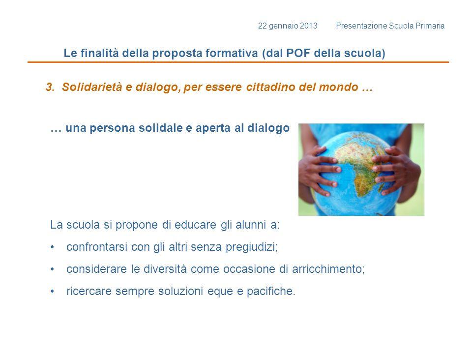 22 gennaio 2013 Presentazione Scuola Primaria Le finalità della proposta formativa (dal POF della scuola) 3. Solidarietà e dialogo, per essere cittadi