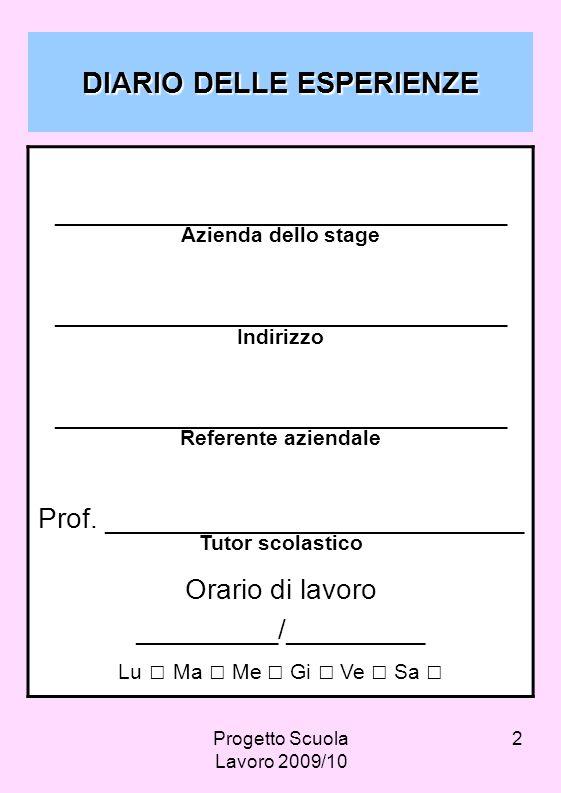 Progetto Scuola Lavoro 2009/10 2 DIARIO DELLE ESPERIENZE _____________________________ Azienda dello stage _____________________________ Indirizzo ___