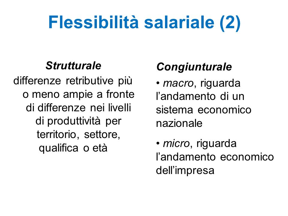 Flessibilità salariale (2) Strutturale differenze retributive più o meno ampie a fronte di differenze nei livelli di produttività per territorio, settore, qualifica o età Congiunturale macro, riguarda landamento di un sistema economico nazionale micro, riguarda landamento economico dellimpresa