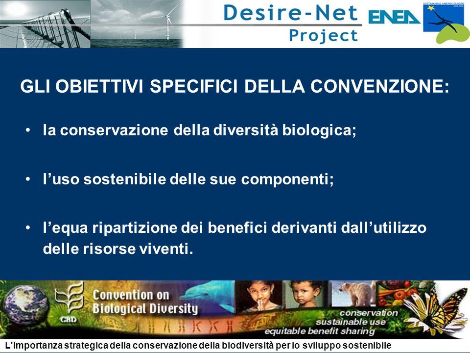 GLI OBIETTIVI SPECIFICI DELLA CONVENZIONE: la conservazione della diversità biologica; luso sostenibile delle sue componenti; lequa ripartizione dei benefici derivanti dallutilizzo delle risorse viventi.