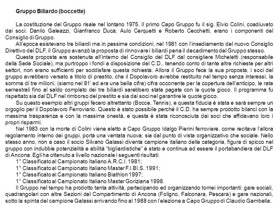 Gruppo Biliardo (boccette) La costituzione del Gruppo risale nel lontano 1975. Il primo Capo Gruppo fu il sig. Elvio Colini, coadiuvato dai soci: Dani