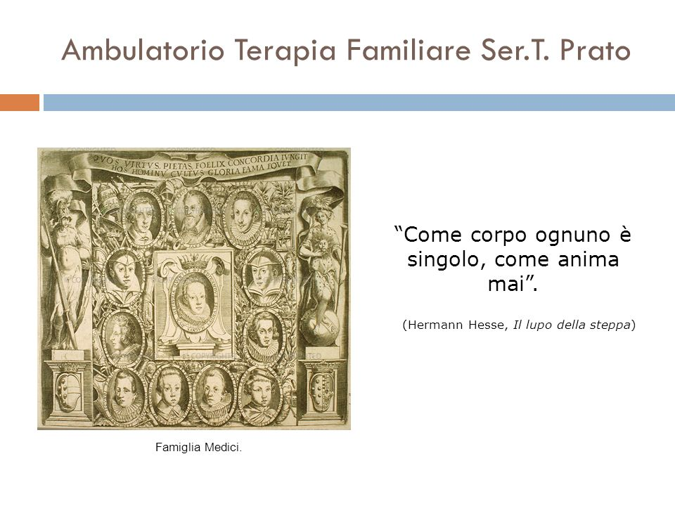 Ambulatorio Terapia Familiare Ser.T. Prato Come corpo ognuno è singolo, come anima mai. (Hermann Hesse, Il lupo della steppa) Famiglia Medici.