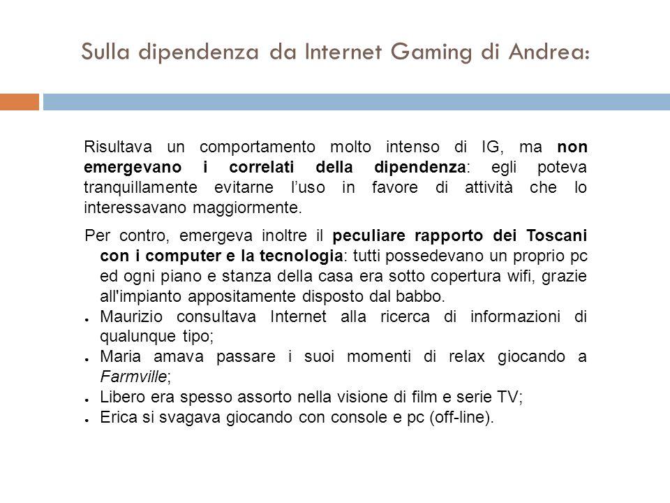Sulla dipendenza da Internet Gaming di Andrea: Risultava un comportamento molto intenso di IG, ma non emergevano i correlati della dipendenza: egli po