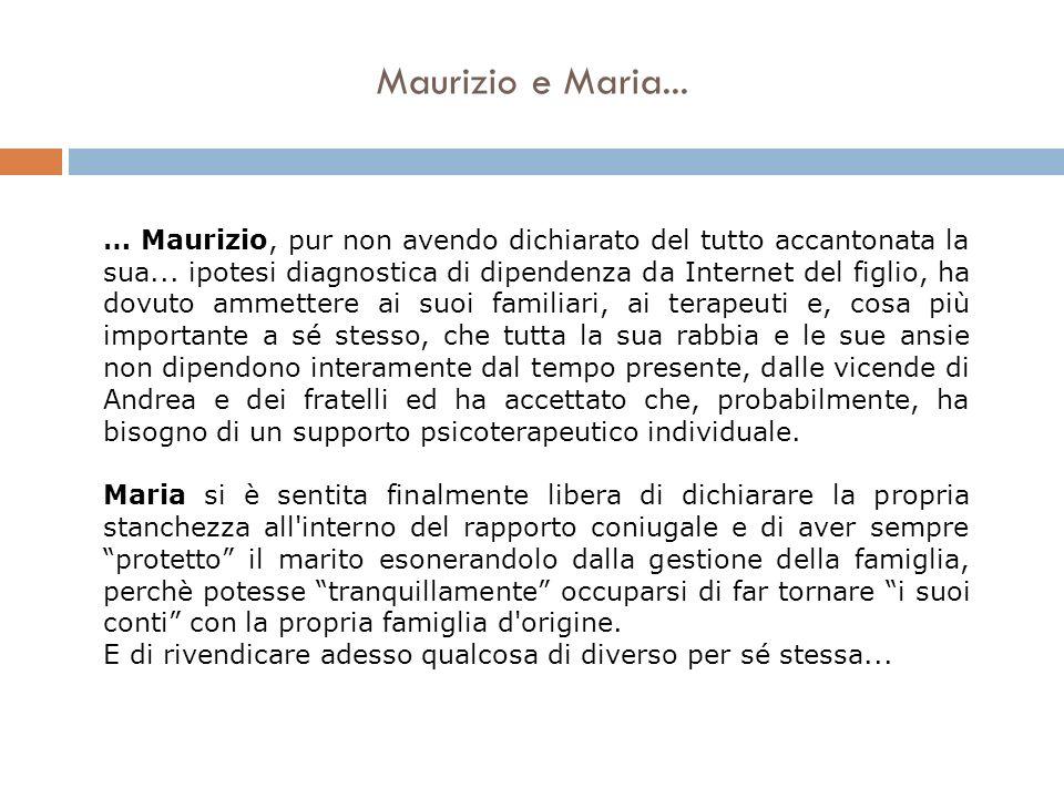 Maurizio e Maria... … Maurizio, pur non avendo dichiarato del tutto accantonata la sua... ipotesi diagnostica di dipendenza da Internet del figlio, ha