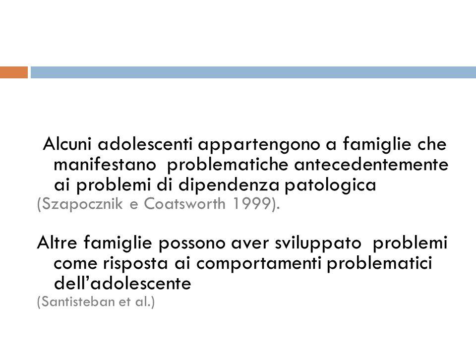 Alcuni adolescenti appartengono a famiglie che manifestano problematiche antecedentemente ai problemi di dipendenza patologica (Szapocznik e Coatswort
