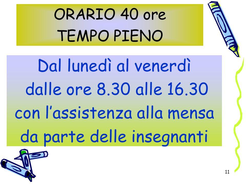11 ORARIO 40 ore TEMPO PIENO Dal lunedì al venerdì dalle ore 8.30 alle 16.30 con lassistenza alla mensa da parte delle insegnanti