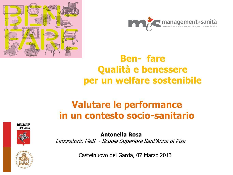 Ben- fare Qualità e benessere per un welfare sostenibile Castelnuovo del Garda, 07 Marzo 2013 Valutare le performance in un contesto socio-sanitario A