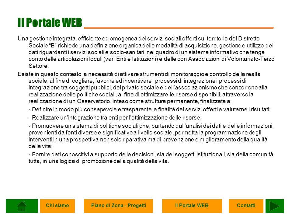 Chi siamoPiano di Zona - ProgettiIl Portale WEBContatti Il Portale WEB ______________________________ Una gestione integrata, efficiente ed omogenea dei servizi sociali offerti sul territorio del Distretto Sociale B richiede una definizione organica delle modalità di acquisizione, gestione e utilizzo dei dati riguardanti i servizi sociali e socio-sanitari, nel quadro di un sistema informativo che tenga conto delle articolazioni locali (vari Enti e Istituzioni) e delle con Associazioni di Volontariato-Terzo Settore.