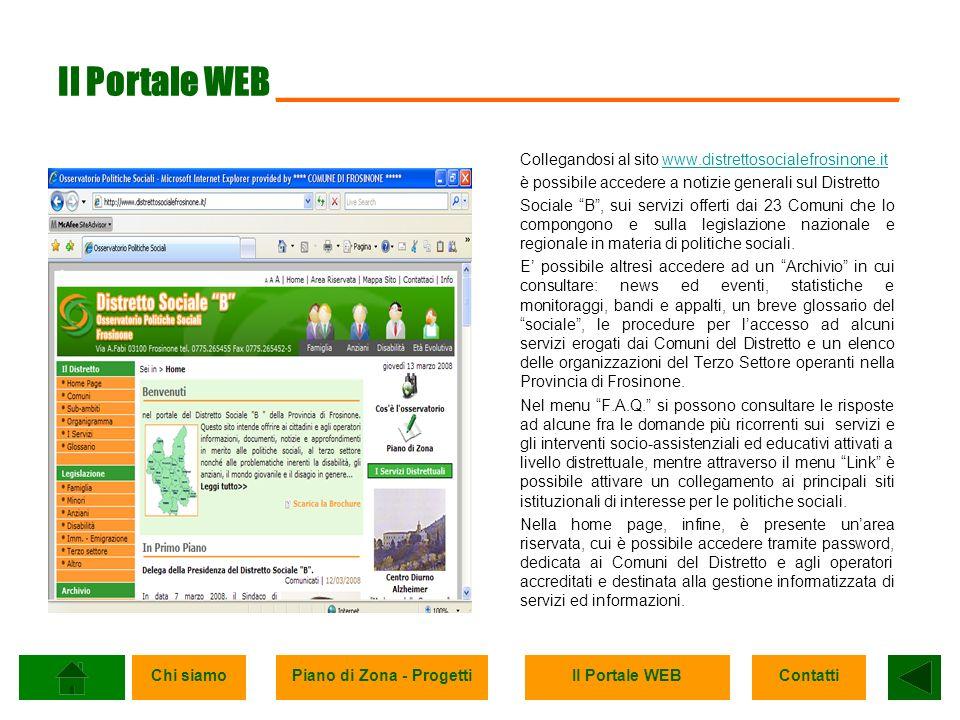 Chi siamoPiano di Zona - ProgettiIl Portale WEBContatti Il Portale WEB ______________________________ Collegandosi al sito www.distrettosocialefrosinone.itwww.distrettosocialefrosinone.it è possibile accedere a notizie generali sul Distretto Sociale B, sui servizi offerti dai 23 Comuni che lo compongono e sulla legislazione nazionale e regionale in materia di politiche sociali.