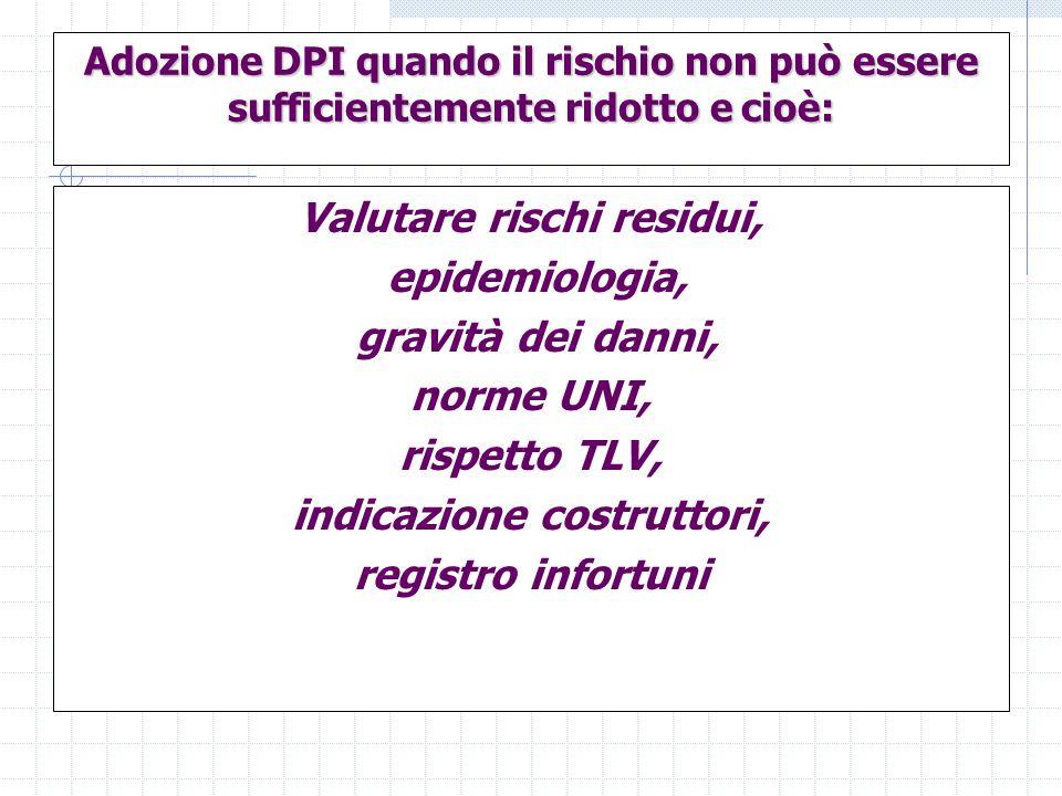 Adozione DPI quando il rischio non può essere sufficientemente ridotto e cioè: Valutare rischi residui, epidemiologia, gravità dei danni, norme UNI, r