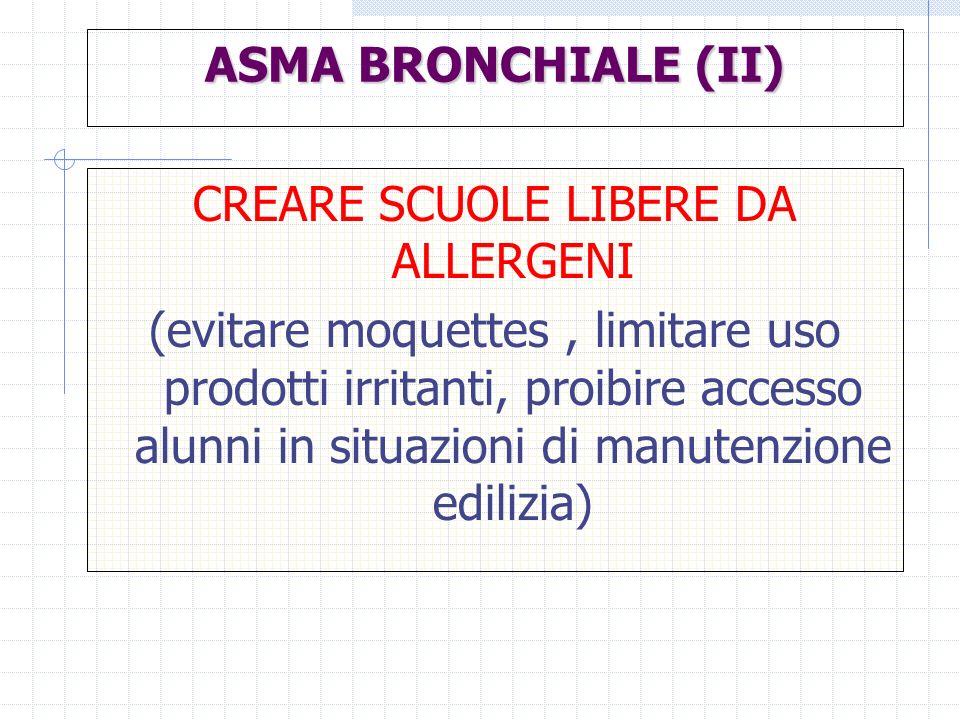 ASMA BRONCHIALE (II) CREARE SCUOLE LIBERE DA ALLERGENI (evitare moquettes, limitare uso prodotti irritanti, proibire accesso alunni in situazioni di m