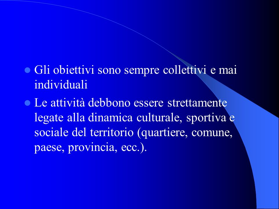 Gli obiettivi sono sempre collettivi e mai individuali Le attività debbono essere strettamente legate alla dinamica culturale, sportiva e sociale del