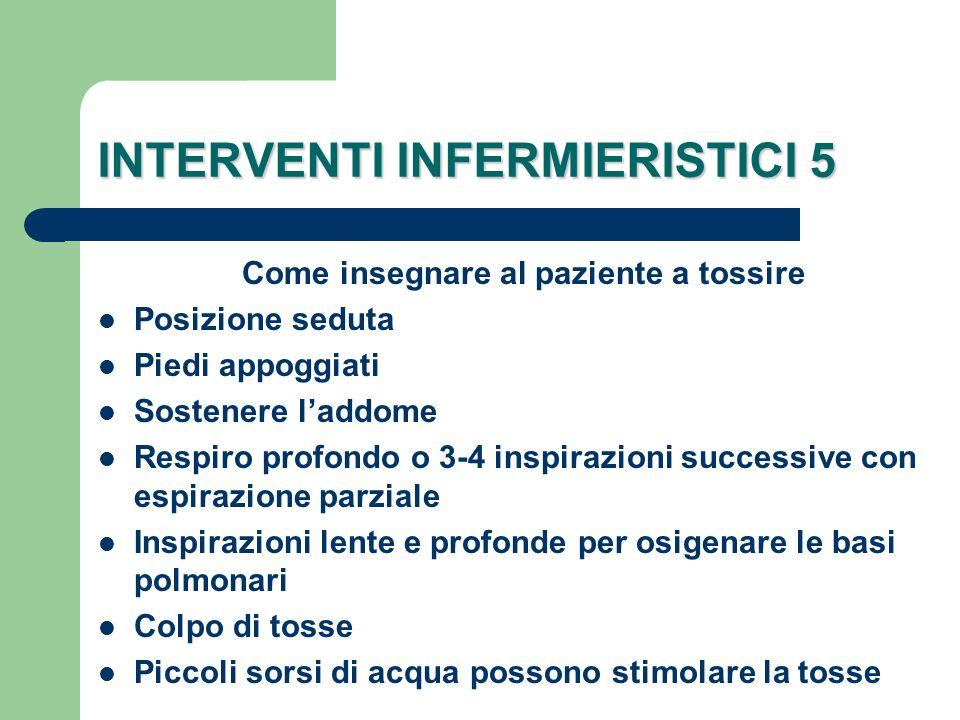 INTERVENTI INFERMIERISTICI 5 Come insegnare al paziente a tossire Posizione seduta Piedi appoggiati Sostenere laddome Respiro profondo o 3-4 inspirazi