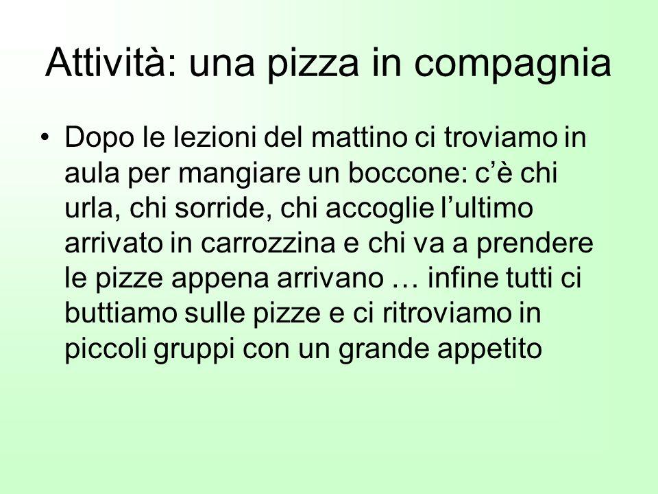 Attività: una pizza in compagnia Dopo le lezioni del mattino ci troviamo in aula per mangiare un boccone: cè chi urla, chi sorride, chi accoglie lulti