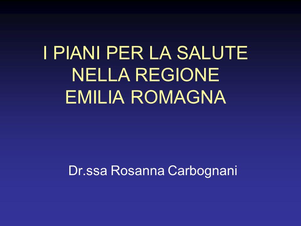 I PIANI PER LA SALUTE NELLA REGIONE EMILIA ROMAGNA Dr.ssa Rosanna Carbognani