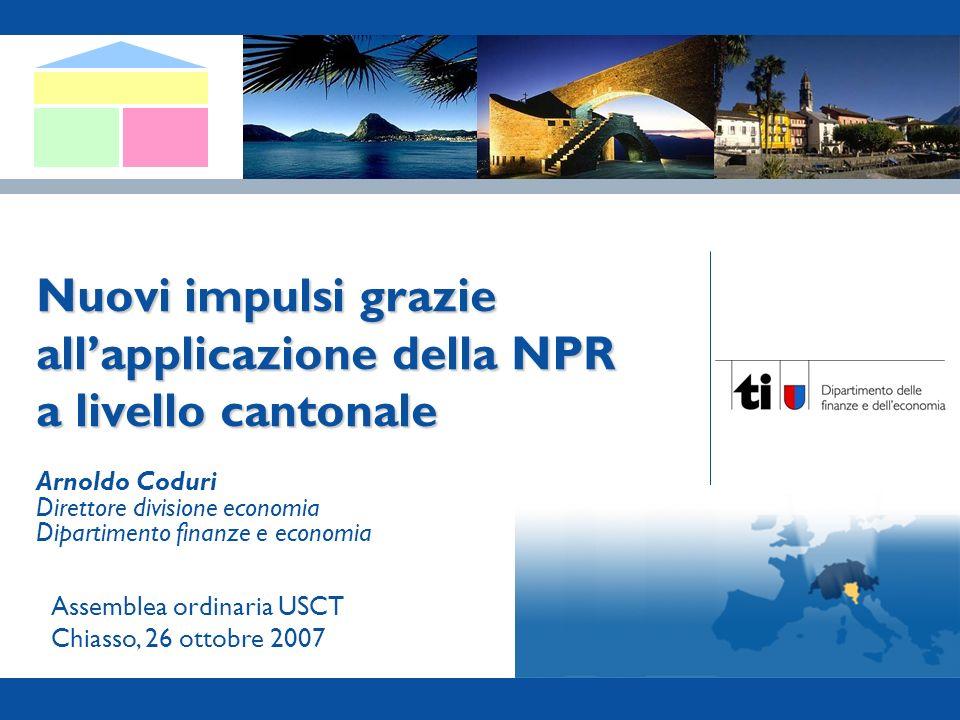 Canton Ticino – NPR I 1 Nuovi impulsi grazie allapplicazione della NPR a livello cantonale Assemblea ordinaria USCT Chiasso, 26 ottobre 2007 Arnoldo Coduri Direttore divisione economia Dipartimento finanze e economia