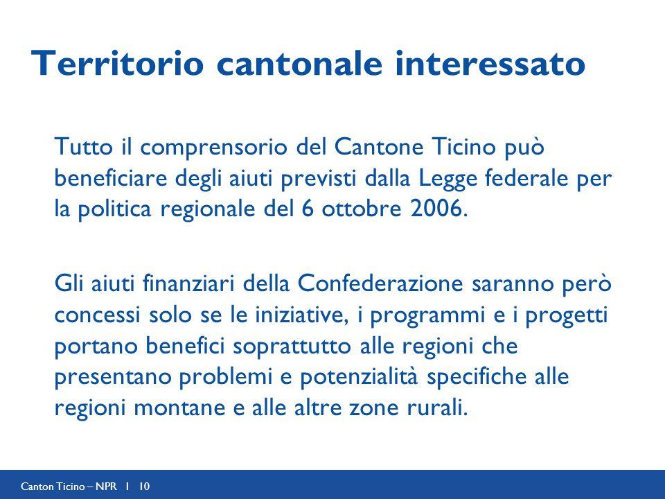 Canton Ticino – NPR I 10 Territorio cantonale interessato Tutto il comprensorio del Cantone Ticino può beneficiare degli aiuti previsti dalla Legge federale per la politica regionale del 6 ottobre 2006.