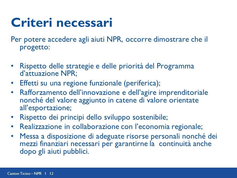 Canton Ticino – NPR I 12 Criteri necessari Per potere accedere agli aiuti NPR, occorre dimostrare che il progetto: Rispetto delle strategie e delle pr