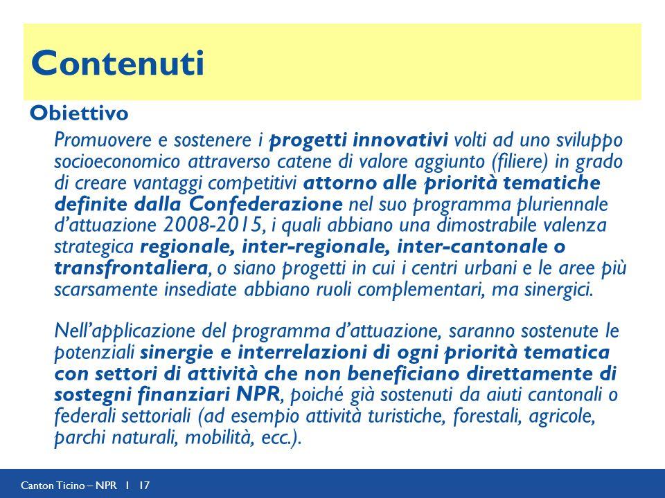 Canton Ticino – NPR I 17 Contenuti Obiettivo Promuovere e sostenere i progetti innovativi volti ad uno sviluppo socioeconomico attraverso catene di valore aggiunto (filiere) in grado di creare vantaggi competitivi attorno alle priorità tematiche definite dalla Confederazione nel suo programma pluriennale dattuazione 2008-2015, i quali abbiano una dimostrabile valenza strategica regionale, inter-regionale, inter-cantonale o transfrontaliera, o siano progetti in cui i centri urbani e le aree più scarsamente insediate abbiano ruoli complementari, ma sinergici.