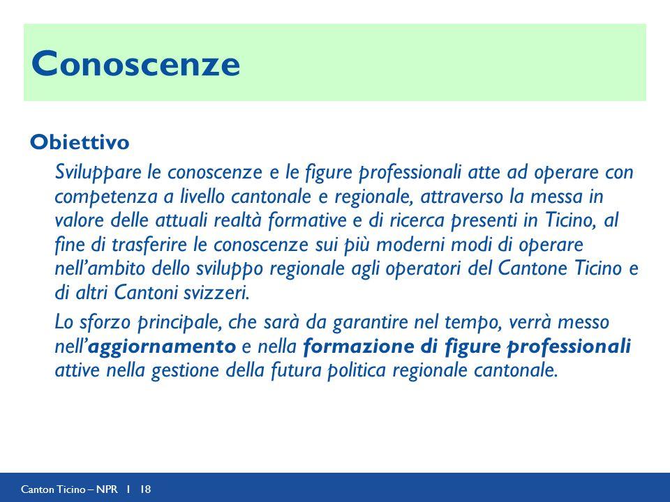 Canton Ticino – NPR I 18 Conoscenze Obiettivo Sviluppare le conoscenze e le figure professionali atte ad operare con competenza a livello cantonale e
