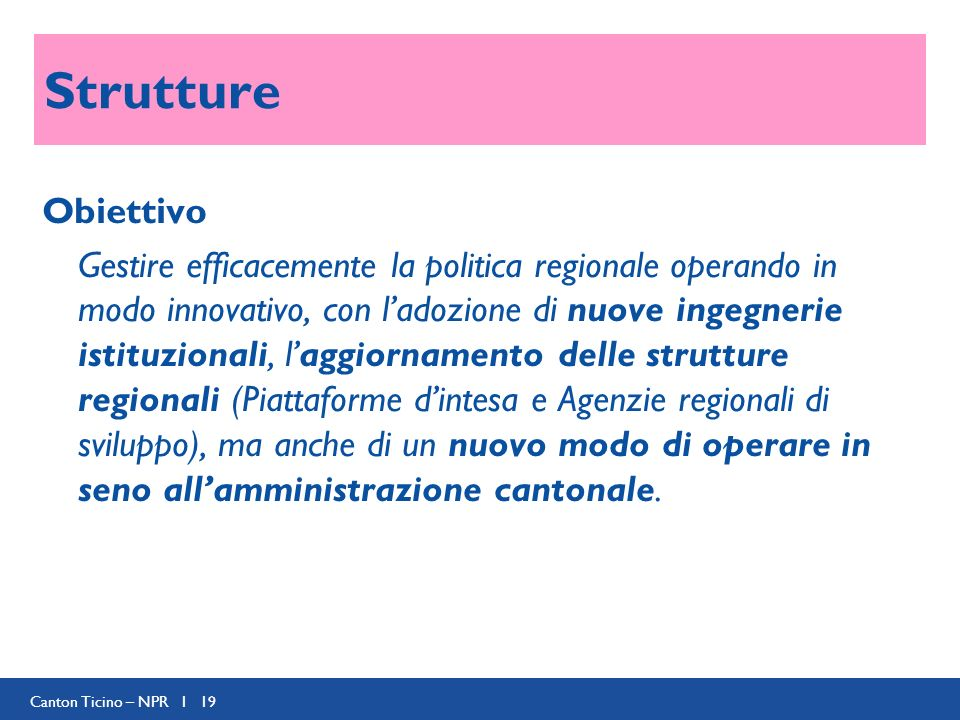 Canton Ticino – NPR I 19 Strutture Obiettivo Gestire efficacemente la politica regionale operando in modo innovativo, con ladozione di nuove ingegnerie istituzionali, laggiornamento delle strutture regionali (Piattaforme dintesa e Agenzie regionali di sviluppo), ma anche di un nuovo modo di operare in seno allamministrazione cantonale.