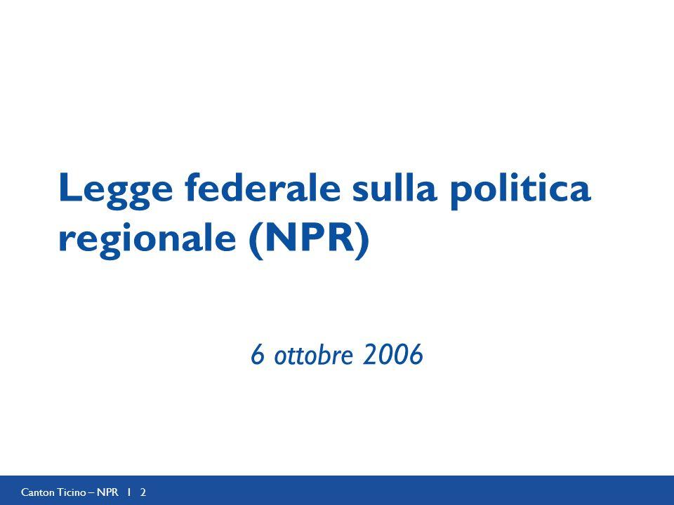 Canton Ticino – NPR I 2 Legge federale sulla politica regionale (NPR) 6 ottobre 2006