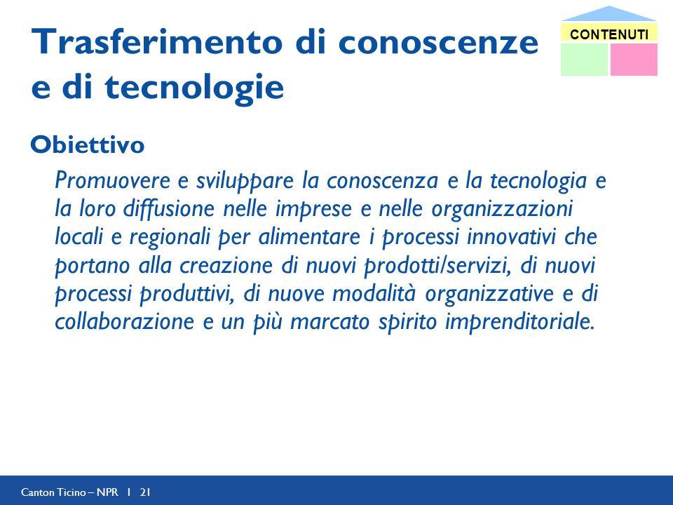 Canton Ticino – NPR I 21 Trasferimento di conoscenze e di tecnologie Obiettivo Promuovere e sviluppare la conoscenza e la tecnologia e la loro diffusi