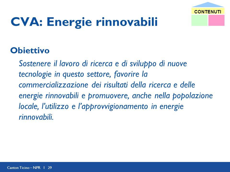 Canton Ticino – NPR I 29 CVA: Energie rinnovabili Obiettivo Sostenere il lavoro di ricerca e di sviluppo di nuove tecnologie in questo settore, favorire la commercializzazione dei risultati della ricerca e delle energie rinnovabili e promuovere, anche nella popolazione locale, lutilizzo e lapprovvigionamento in energie rinnovabili.