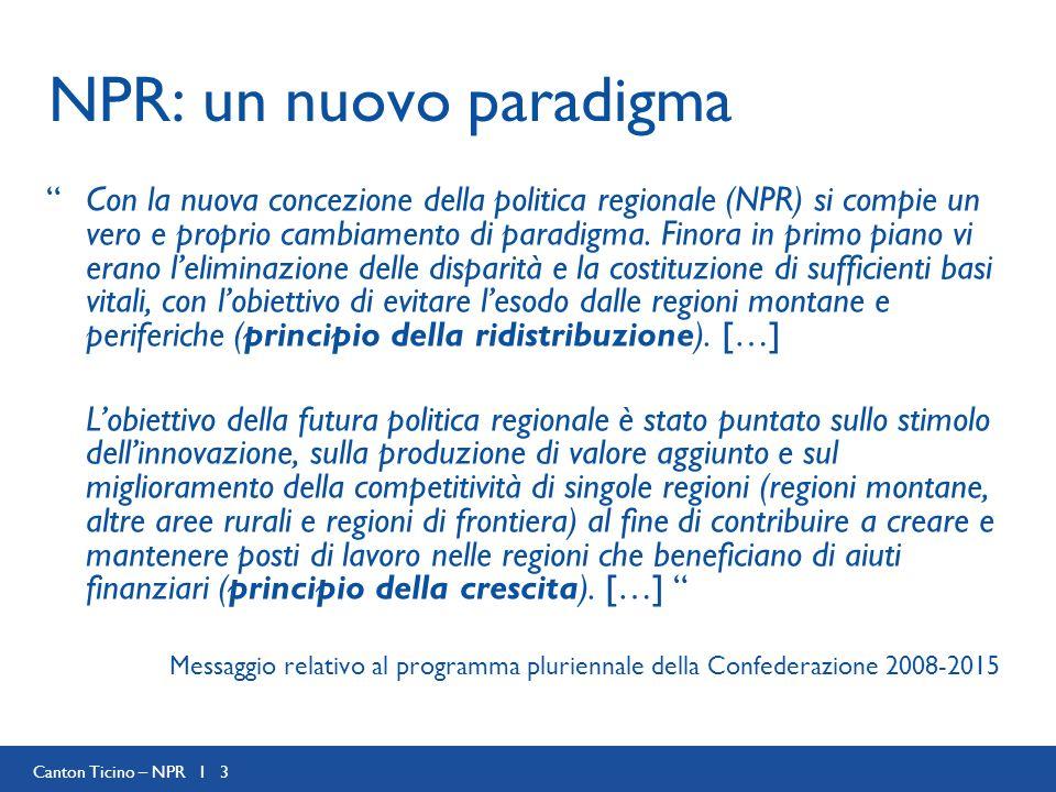 Canton Ticino – NPR I 3 NPR: un nuovo paradigma Con la nuova concezione della politica regionale (NPR) si compie un vero e proprio cambiamento di para