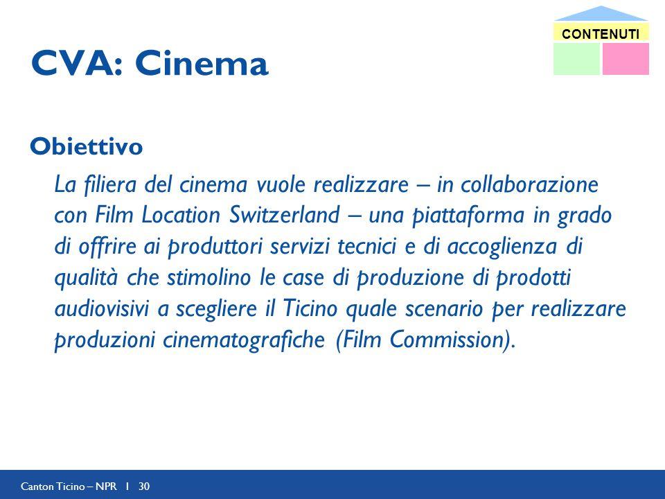 Canton Ticino – NPR I 30 CVA: Cinema Obiettivo La filiera del cinema vuole realizzare – in collaborazione con Film Location Switzerland – una piattaforma in grado di offrire ai produttori servizi tecnici e di accoglienza di qualità che stimolino le case di produzione di prodotti audiovisivi a scegliere il Ticino quale scenario per realizzare produzioni cinematografiche (Film Commission).